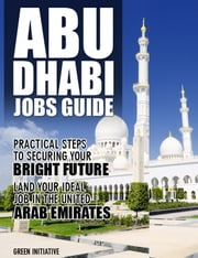 The Abu Dhabi Jobs Guide: Practical Steps to Securing a Job in Abu Dhabi ebook by Green Initiatives