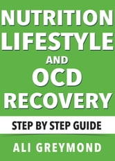 Nutrition, Lifestyle and OCD Recovery - Step by Step Recovery Guide ebook by Ali Greymond