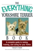 The Everything Yorkshire Terrier Book - A Complete Guide to Raising, Training, And Caring for Your Yorkie ebook by Cheryl S Smith