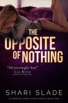The Opposite of Nothing ebook by Shari Slade