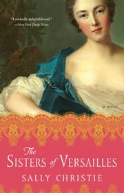 The Sisters of Versailles - A Novel ebook by Sally Christie