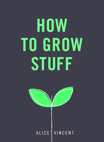 How to Grow Stuff - Easy, no-stress gardening for beginners ebook by Alice Vincent