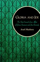 Gloria and Joe - The Star-Crossed Love Affair of Gloria Swanson and Joe Kennedy ebook by Axel Madsen