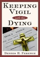 Keeping Vigil With the Dying ebook by Dennis H. Ference