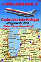 A United Airlines Boeing 727 Crashes Into Lake Michigan August 16, 1965 ebook by Robert Grey Reynolds Jr