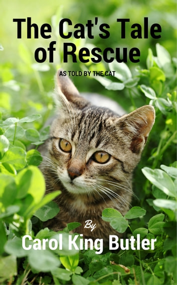 The Cat's Tale of Rescue - As Told By The Cat ebook by Carol King Butler