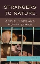 Strangers to Nature - Animal Lives and Human Ethics ebook by Gregory R. Smulewicz-Zucker, Drucilla Cornell, Julian H. Franklin,...