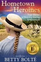 Hometown Heroines (True Stories of Bravery, Daring & Adventure) ebook by Betty Bolte