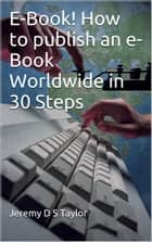 E-Book! How to publish an e-Book Worldwide in 30 Steps ebook by Jeremy Taylor