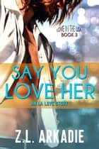 Say You Love Her: An L.A. Love Story - LOVE in the USA, #3 ebook by Z.L. Arkadie
