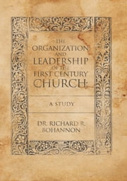 The Organization and Leadership of the First Century Church : A Study ebook by Dr. Richard R. Bohannon