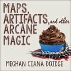 Maps, Artifacts, and Other Arcane Magic audiobook by Meghan Ciana Doidge