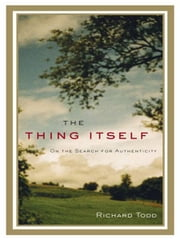 The Thing Itself - On the Search for Authenticity ebook by Richard Todd