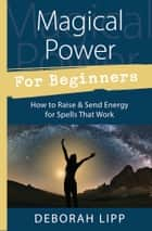 Magical Power For Beginners - How to Raise & Send Energy for Spells That Work ebook by Deborah Lipp