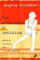 The Aftermath of Feminism - Gender, Culture and Social Change eBook by Dr Angela McRobbie