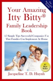 Your Amazing Itty Bitty™ Family Leadership Book - 15 Simple Tips Successful Companies Use That Parents Can Implement At Home ebook by Jacqueline T.D. Huynh