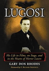 Lugosi: His Life in Films, on Stage, and in the Hearts of Horror Lovers ebook by Gary Don Rhodes
