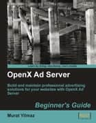 OpenX Ad Server: Beginner's Guide ebook by Murat Yilmaz