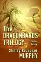 The Dragonbards Trilogy: Complete in One Volume ekitaplar by Shirley Rousseau Murphy