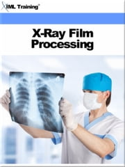 X-Ray Film Processing (X-Ray and Radiology) - Includes Introduction to, Fundamentals of X-Ray Film Processing, Automatic, Manual, Composition Chemistry of X-Ray Film, Handling and Storage, Processing Room, Facilities, Equipment, Accessories, Factors, and Special Methods ebook by IML Training