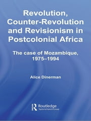 Revolution, Counter-Revolution and Revisionism in Postcolonial Africa - The Case of Mozambique, 1975-1994 ebook by Alice Dinerman