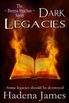 Dark Legacies - The Brenna Strachan Series, #4 ebook by Hadena James