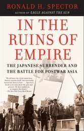 In the Ruins of Empire - The Japanese Surrender and the Battle for Postwar Asia ebook by Ronald Spector