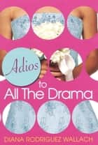 Adios To All The Drama ebook by Diana Rodriguez Wallach