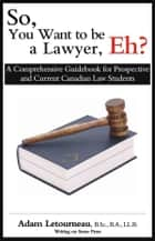 So, You Want to be a Lawyer, Eh?: A Comprehensive Guidebook for Prospective and Current Canadian Law Students ebook by Letourneau, Adam
