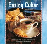 Eating Cuban - 120 Authentic Recipes from the Streets of Havana to American Shores ebook by Beverly Cox, Martin Jacobs