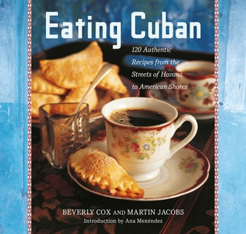 Eating Cuban - 120 Authentic Recipes from the Streets of Havana to American Shores ebook by Beverly Cox,Martin Jacobs