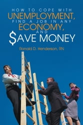 How To Cope With Unemployment, Find A Job In Any Economy, And Save Money ebook by Ronald D. Henderson, RN