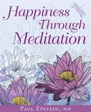 Happiness Through Meditation ebook by Dr. Paul Epstein ND