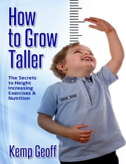 How to Grow Taller: The Secrets to Height Increasing Exercises and Nutrition ebook by Kemp Geoff