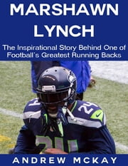 Marshawn Lynch: The Inspirational Story Behind One of Football's Greatest Running Backs ebook by Andrew McKay