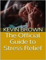 The Official Guide to Stress Relief ebook by Kevin Brown