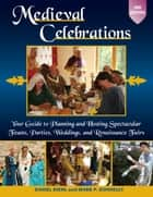 Medieval Celebrations - Your Guide to Planning and Hosting Spectacular Feasts, Parties, Weddings, and Renaissance Fairs ebook by Daniel Diehl, Mark P. Donnelly