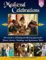 Medieval Celebrations - Your Guide to Planning and Hosting Spectacular Feasts, Parties, Weddings, and Renaissance Fairs ebook by Daniel Diehl,Mark P. Donnelly