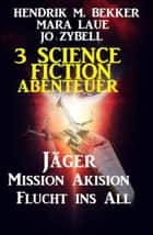 3 Science Fiction Abenteuer: Jäger/Mission Akision/Flucht ins All eBook by Hendrik M. Bekker, Mara Laue, Jo Zybell