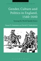 Gender, Culture and Politics in England, 1560-1640 - Turning the World Upside Down ebook by Beat Kümin, Professor Susan D. Amussen, Late Professor David E. Underdown,...