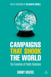 Campaigns that Shook the World - The Evolution of Public Relations ebook by Danny Rogers