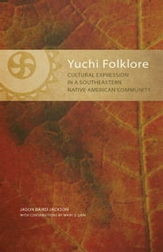 Yuchi Folklore - Cultural Expression in a Southeastern Native American Community ebook by Jason Baird Jackson,Mary S. Linn