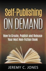 Self-Publishing On Demand: How To Create, Publish and Release Your Next Non-Fiction Book ebook by Jeremy Jones