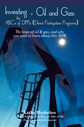 Investing in Oil and Gas: the ABC's of DPPs (Direct Participation Program) - The state of Oil & Gas, and why you need to learn about this now ebook by Kathy Heshelow