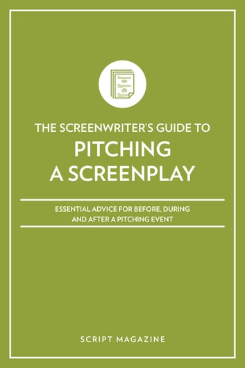 Pitching a Screenplay - Essential Advice for Before, During and After a Pitching Event ebook by