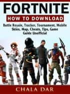 Fortnite How to Download, Battle Royale, Tracker, Tournament, Mobile, Skins, Map, Cheats, Tips, Game Guide Unofficial ebook by Chala Dar