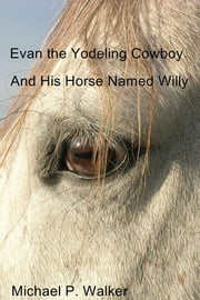 Evan the Yodeling Cowboy - And His Horse Named Willy ebook by Michael P. Walker