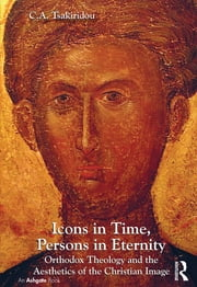 Icons in Time, Persons in Eternity - Orthodox Theology and the Aesthetics of the Christian Image ebook by C.A. Tsakiridou