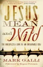 Jesus Mean and Wild - The Unexpected Love of an Untamable God ebook by Mark Galli, Eugene Peterson