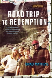 Road Trip to Redemption - A Disconnected Family, a Cross-Country Adventure, and an Amazing Journey of Healing and Grace ebook by Brad Mathias,Brian Hardin